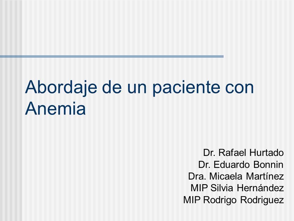 Abordaje de un paciente con Anemia Dr. Rafael Hurtado Dr. Eduardo Bonnin Dra. Micaela Martínez MIP Silvia Hernández MIP Rodrigo Rodriguez
