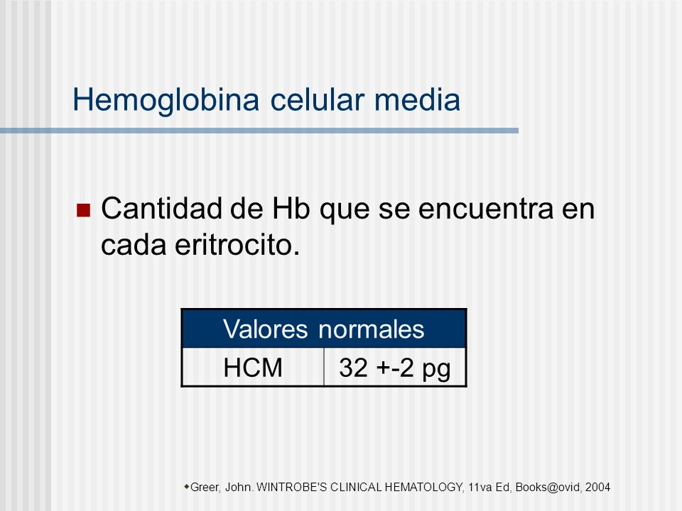 Hemoglobina celular media Cantidad de Hb que se encuentra en cada eritrocito. Greer, John. WINTROBE'S CLINICAL HEMATOLOGY, 11va Ed, Books@ovid, 2004 V