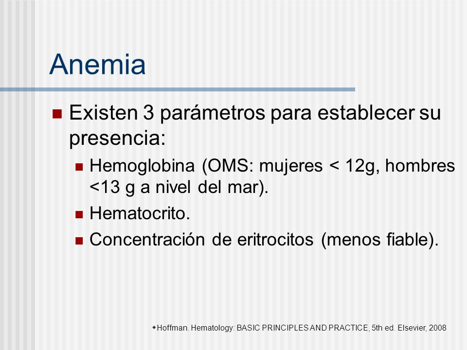Anemia Existen 3 parámetros para establecer su presencia: Hemoglobina (OMS: mujeres < 12g, hombres <13 g a nivel del mar). Hematocrito. Concentración