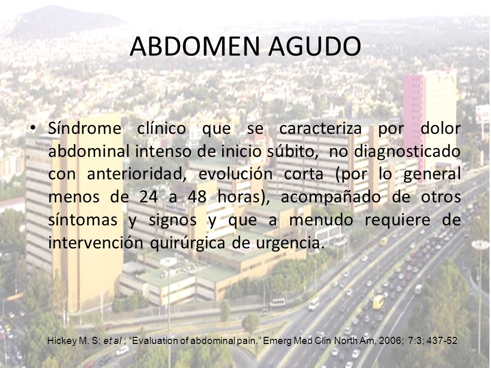 ABDOMEN AGUDO Síndrome clínico que se caracteriza por dolor abdominal intenso de inicio súbito, no diagnosticado con anterioridad, evolución corta (po
