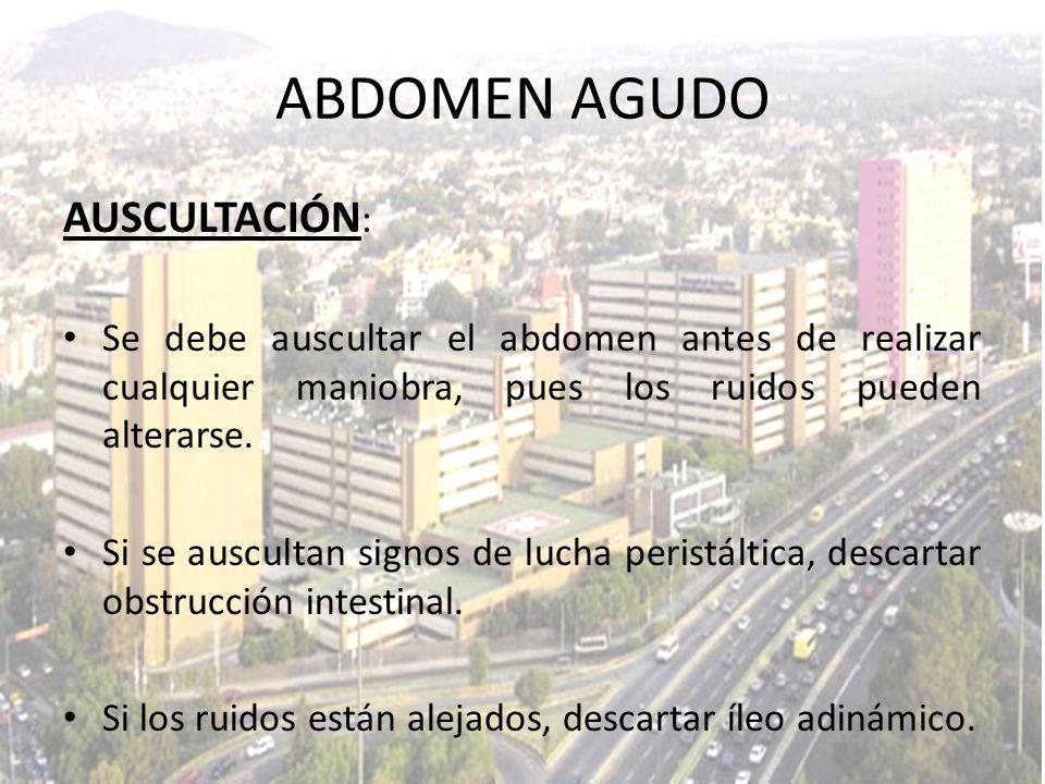 AUSCULTACIÓN : Se debe auscultar el abdomen antes de realizar cualquier maniobra, pues los ruidos pueden alterarse. Si se auscultan signos de lucha pe