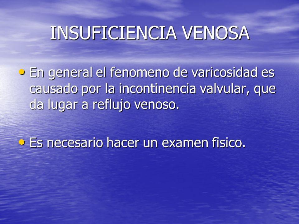 INSUFICIENCIA VENOSA En general el fenomeno de varicosidad es causado por la incontinencia valvular, que da lugar a reflujo venoso. En general el feno