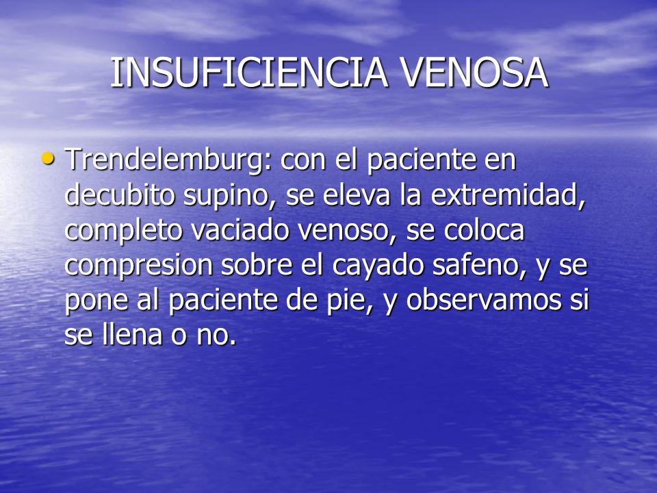 INSUFICIENCIA VENOSA Trendelemburg: con el paciente en decubito supino, se eleva la extremidad, completo vaciado venoso, se coloca compresion sobre el