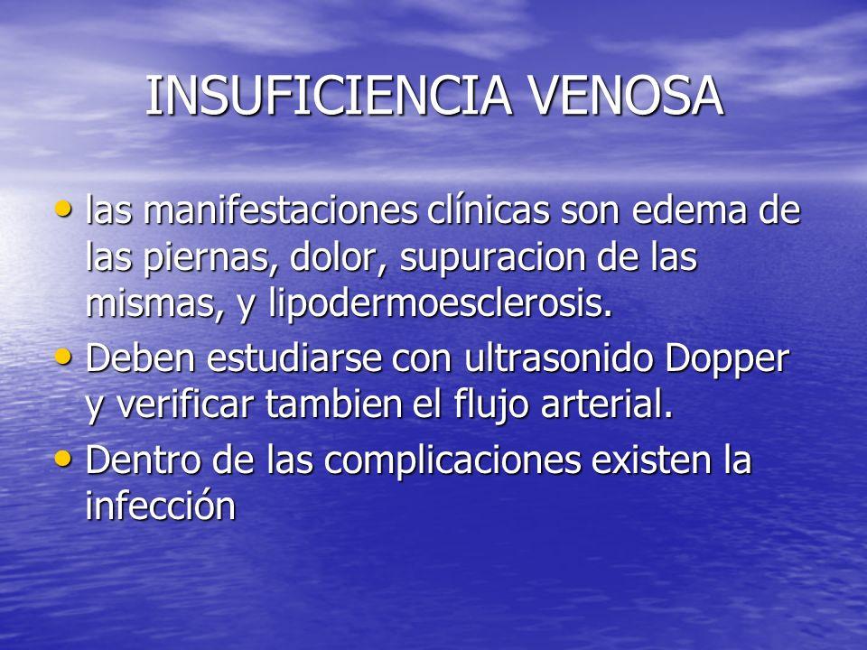 INSUFICIENCIA VENOSA las manifestaciones clínicas son edema de las piernas, dolor, supuracion de las mismas, y lipodermoesclerosis. las manifestacione