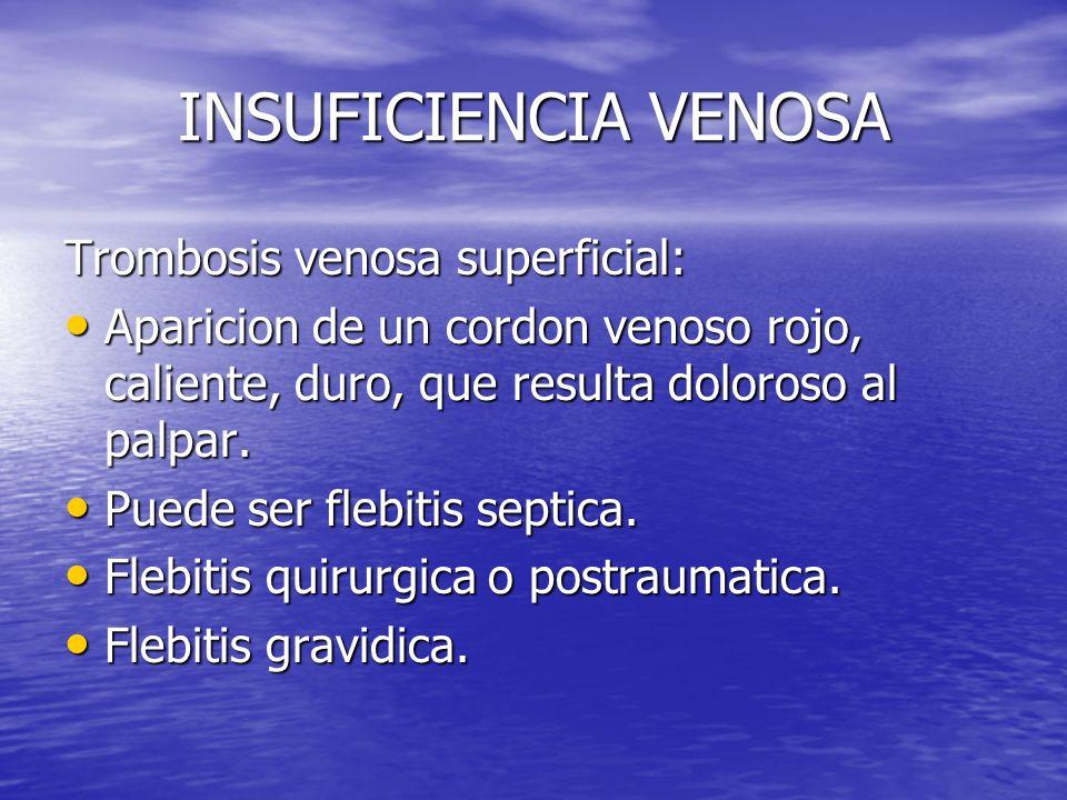 INSUFICIENCIA VENOSA Trombosis venosa superficial: Aparicion de un cordon venoso rojo, caliente, duro, que resulta doloroso al palpar. Aparicion de un
