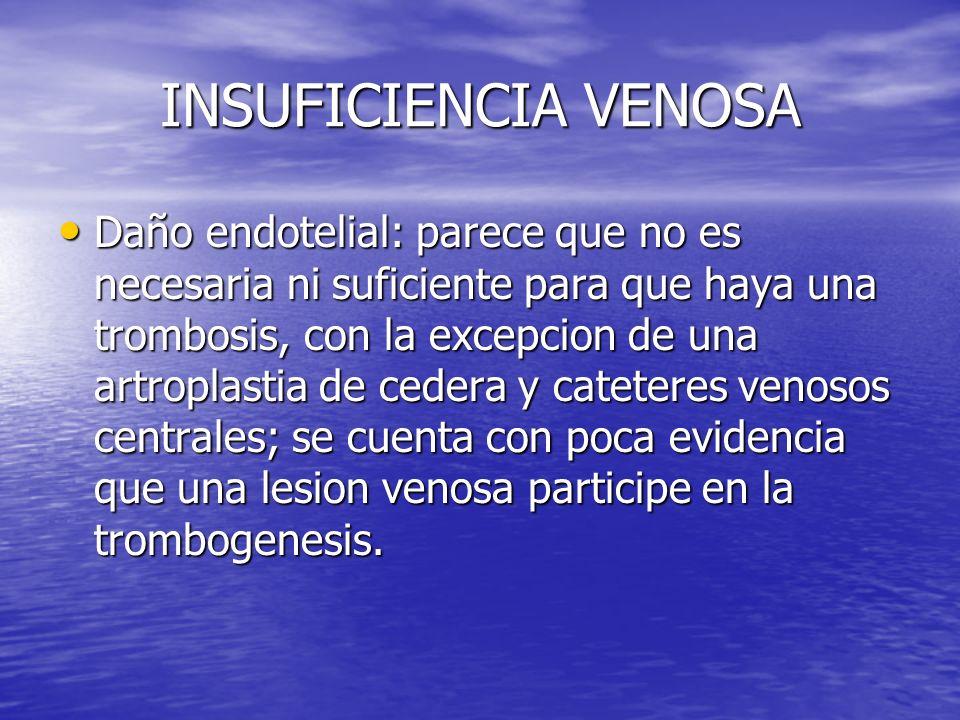 INSUFICIENCIA VENOSA Daño endotelial: parece que no es necesaria ni suficiente para que haya una trombosis, con la excepcion de una artroplastia de ce