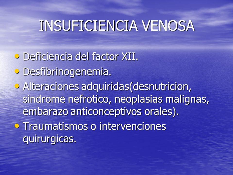 INSUFICIENCIA VENOSA Deficiencia del factor XII. Deficiencia del factor XII. Desfibrinogenemia. Desfibrinogenemia. Alteraciones adquiridas(desnutricio