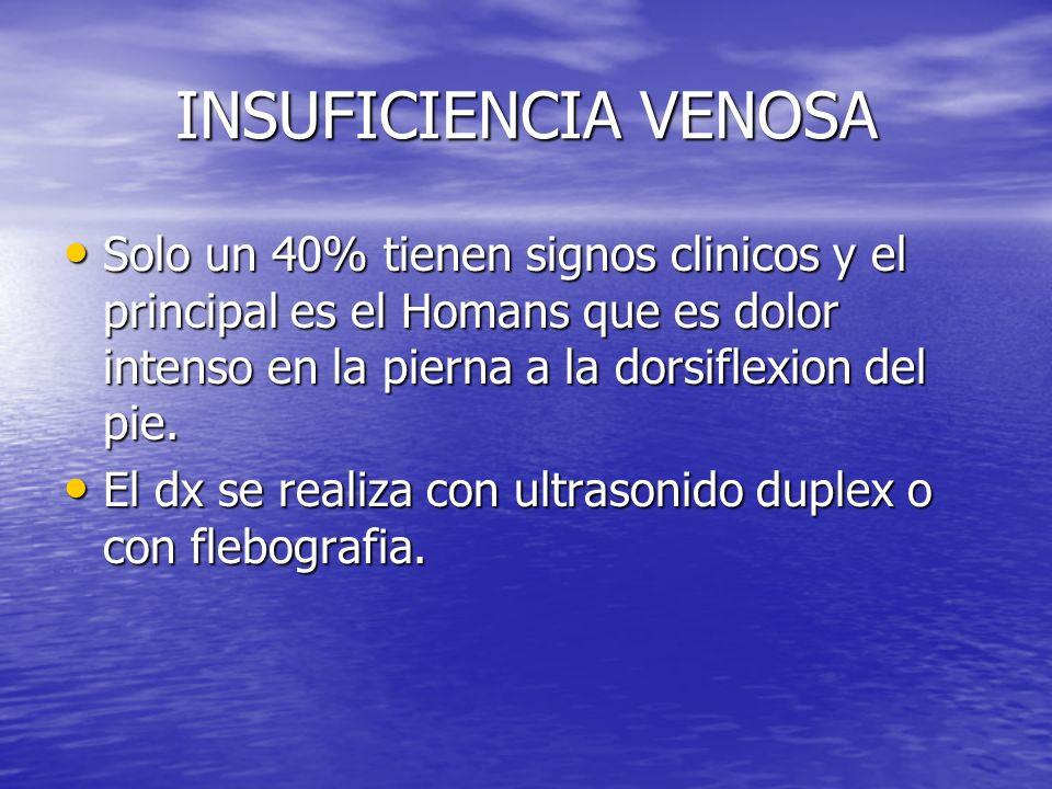 INSUFICIENCIA VENOSA Solo un 40% tienen signos clinicos y el principal es el Homans que es dolor intenso en la pierna a la dorsiflexion del pie. Solo