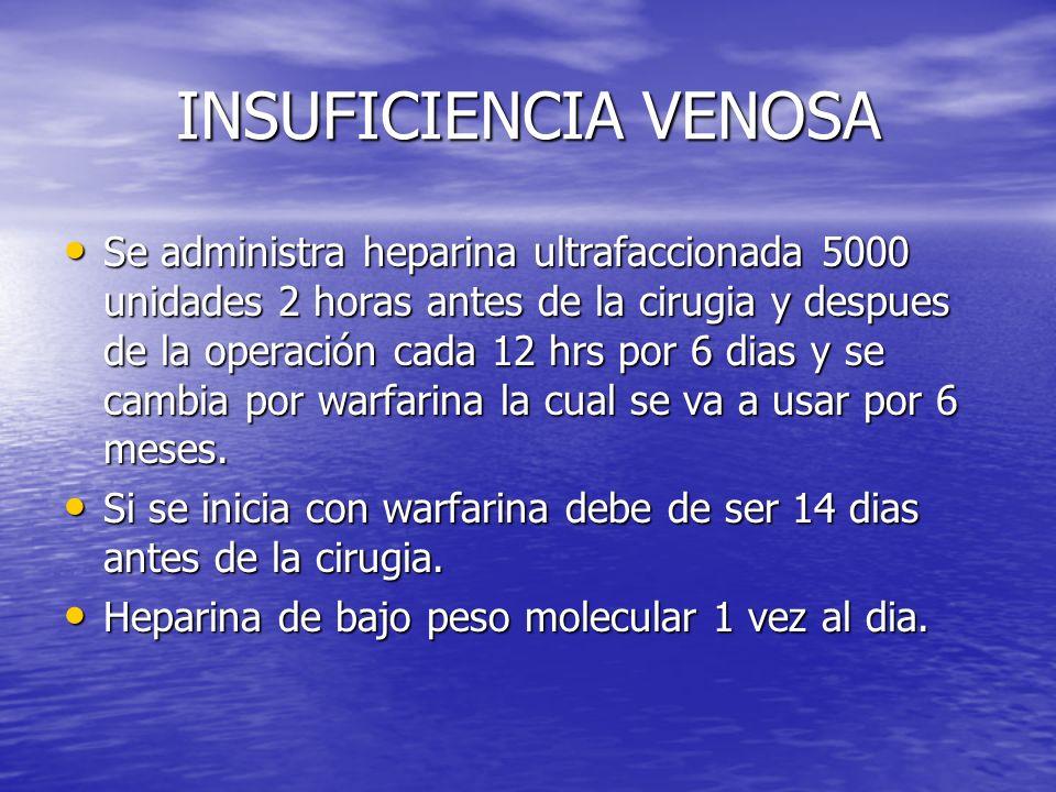 INSUFICIENCIA VENOSA Se administra heparina ultrafaccionada 5000 unidades 2 horas antes de la cirugia y despues de la operación cada 12 hrs por 6 dias