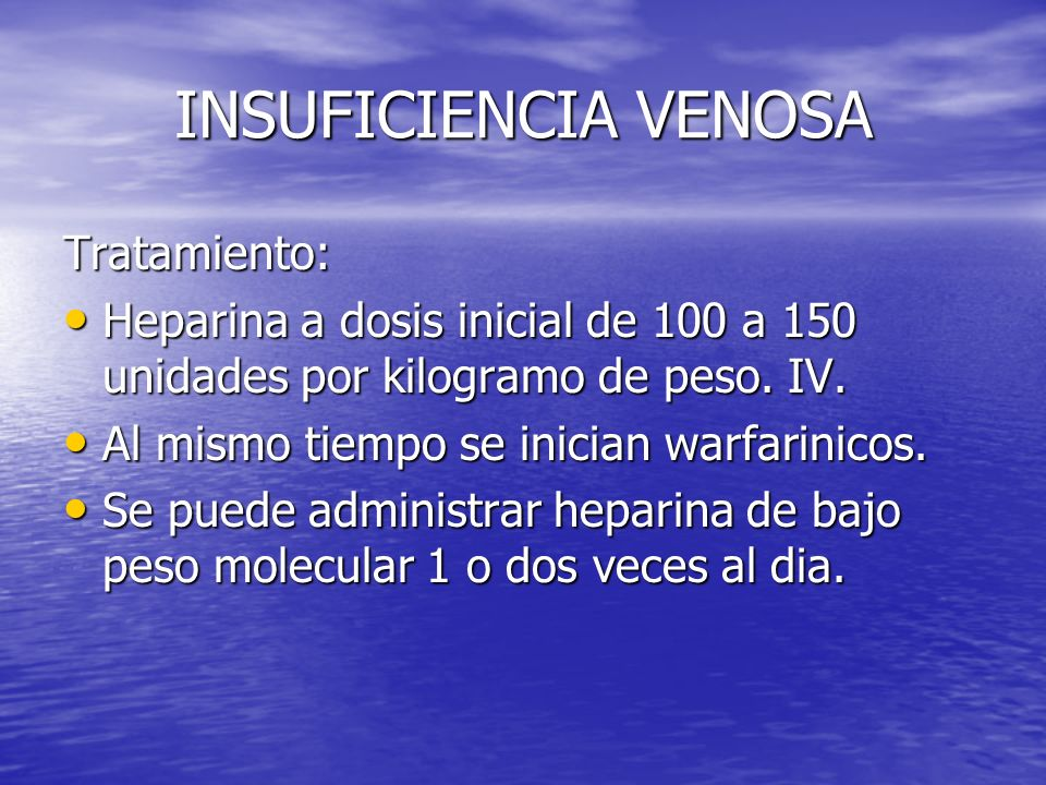 INSUFICIENCIA VENOSA Tratamiento: Heparina a dosis inicial de 100 a 150 unidades por kilogramo de peso. IV. Heparina a dosis inicial de 100 a 150 unid