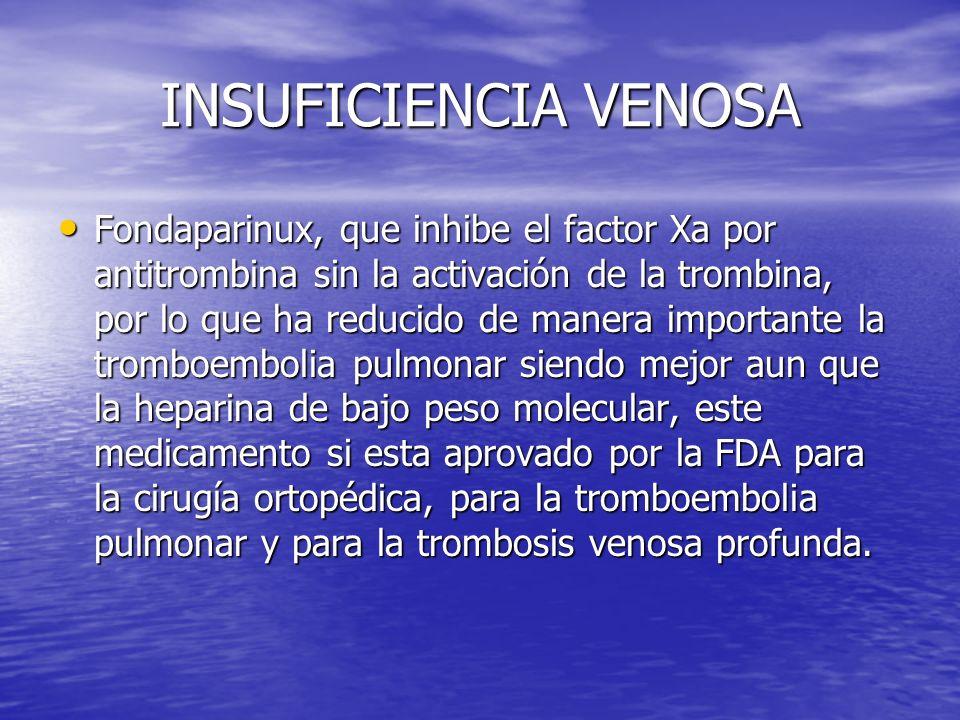 INSUFICIENCIA VENOSA Fondaparinux, que inhibe el factor Xa por antitrombina sin la activación de la trombina, por lo que ha reducido de manera importa