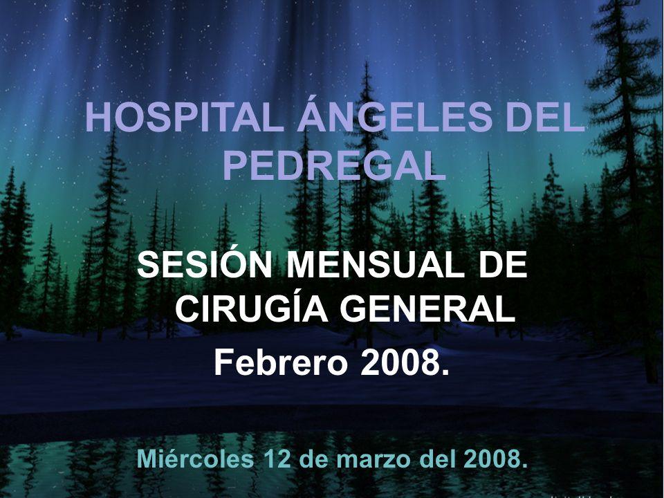 HOSPITAL ÁNGELES DEL PEDREGAL SESIÓN MENSUAL DE CIRUGÍA GENERAL Febrero 2008.