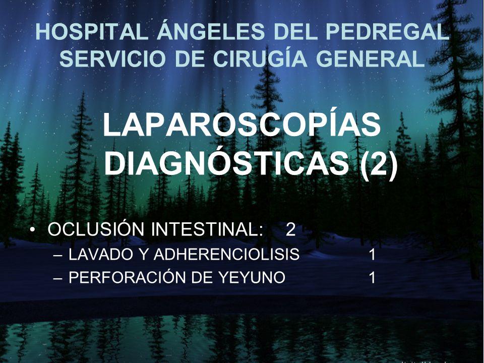 HOSPITAL ÁNGELES DEL PEDREGAL SERVICIO DE CIRUGÍA GENERAL LAPAROSCOPÍAS DIAGNÓSTICAS (2) OCLUSIÓN INTESTINAL: 2 –LAVADO Y ADHERENCIOLISIS 1 –PERFORACIÓN DE YEYUNO1
