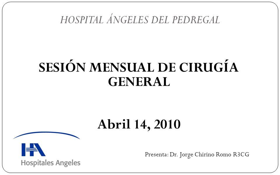 SESIÓN MENSUAL DE CIRUGÍA GENERAL Abril 14, 2010 HOSPITAL ÁNGELES DEL PEDREGAL Presenta: Dr. Jorge Chirino Romo R3CG