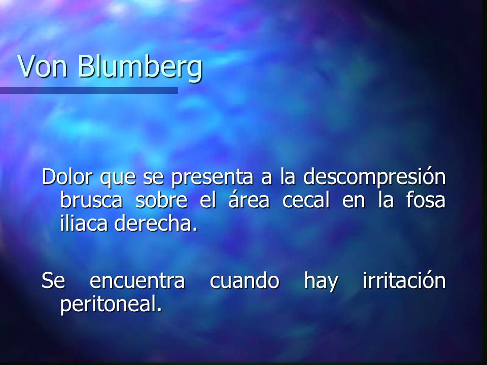 Von Blumberg Dolor que se presenta a la descompresión brusca sobre el área cecal en la fosa iliaca derecha. Se encuentra cuando hay irritación periton