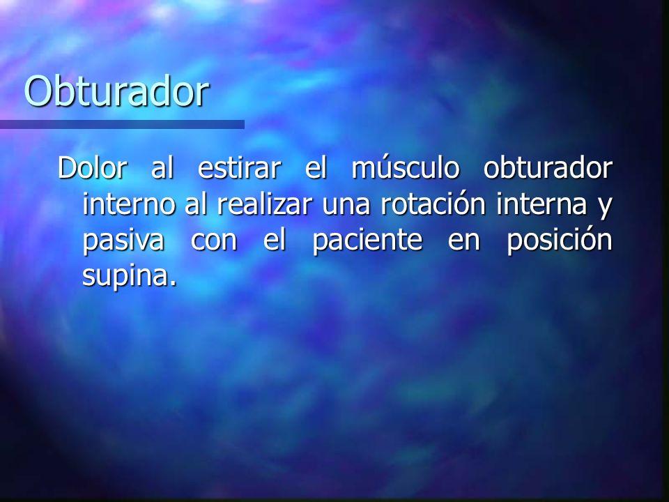 Obturador Dolor al estirar el músculo obturador interno al realizar una rotación interna y pasiva con el paciente en posición supina.