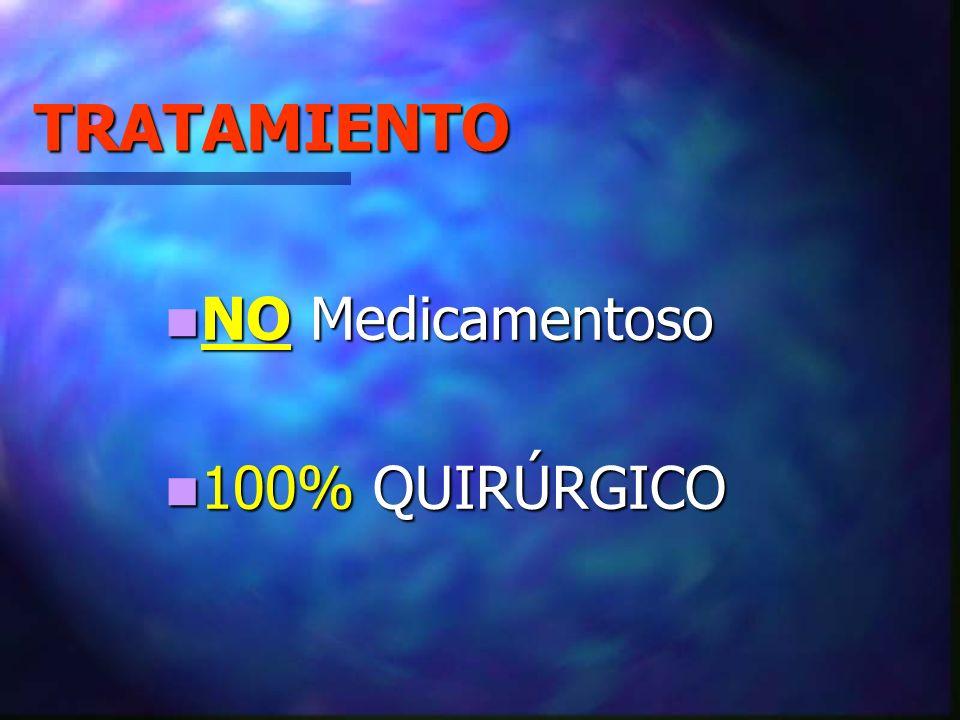 TRATAMIENTO NO Medicamentoso NO Medicamentoso 100% QUIRÚRGICO 100% QUIRÚRGICO