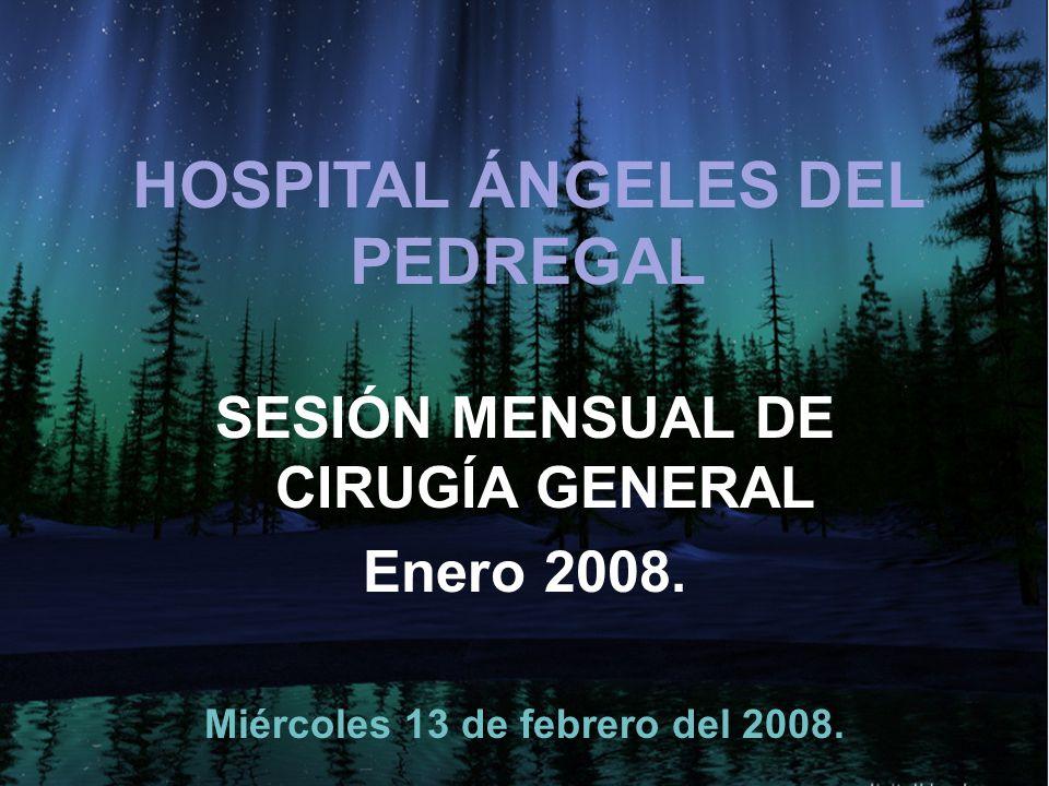 HOSPITAL ÁNGELES DEL PEDREGAL SESIÓN MENSUAL DE CIRUGÍA GENERAL Enero 2008. Miércoles 13 de febrero del 2008.