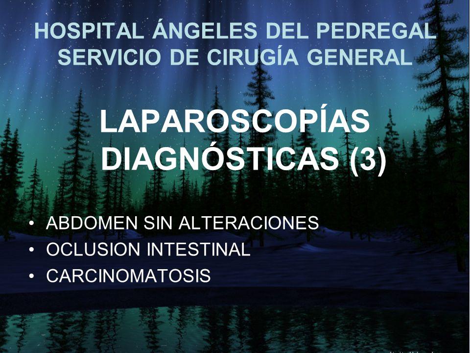 HOSPITAL ÁNGELES DEL PEDREGAL SERVICIO DE CIRUGÍA GENERAL LAPAROSCOPÍAS DIAGNÓSTICAS (3) ABDOMEN SIN ALTERACIONES OCLUSION INTESTINAL CARCINOMATOSIS