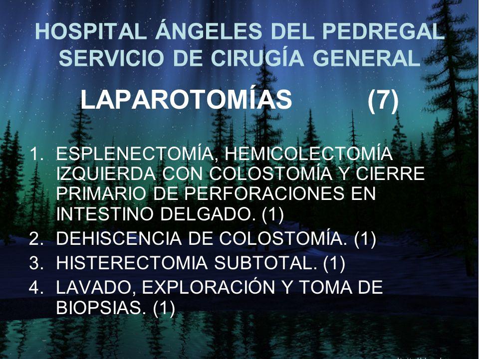 HOSPITAL ÁNGELES DEL PEDREGAL SERVICIO DE CIRUGÍA GENERAL LAPAROTOMÍAS(7) 1.ESPLENECTOMÍA, HEMICOLECTOMÍA IZQUIERDA CON COLOSTOMÍA Y CIERRE PRIMARIO D