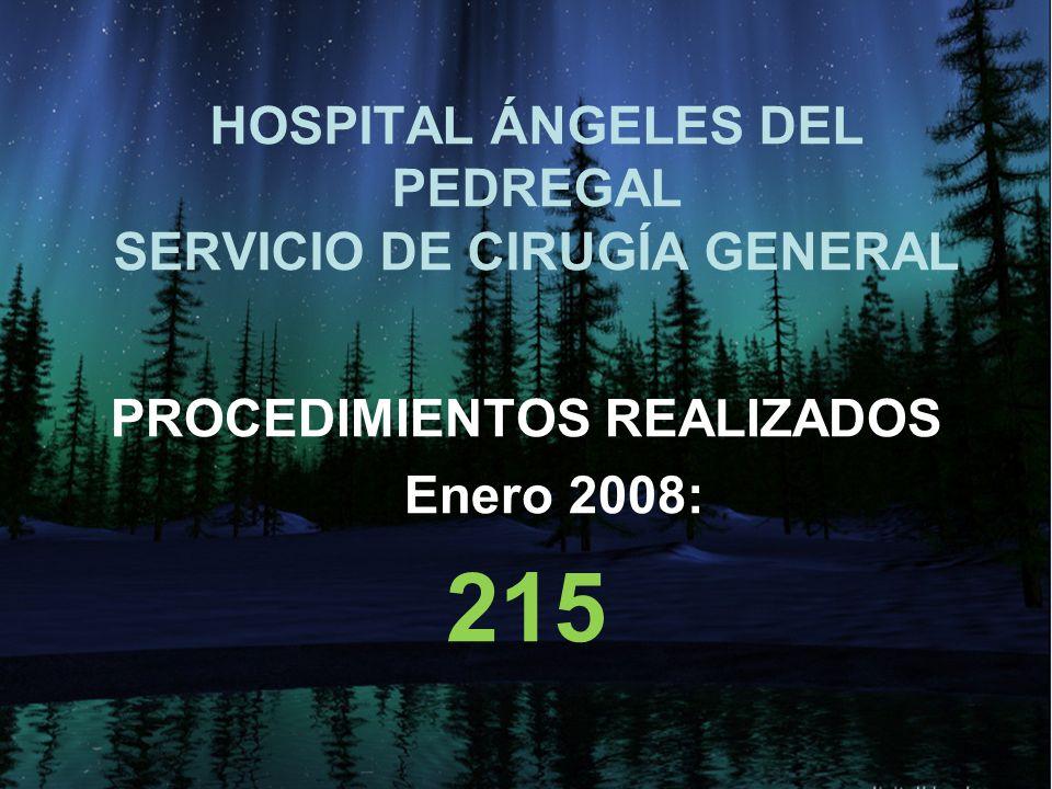 HOSPITAL ÁNGELES DEL PEDREGAL SERVICIO DE CIRUGÍA GENERAL PROCEDIMIENTOS REALIZADOS Enero 2008: 215