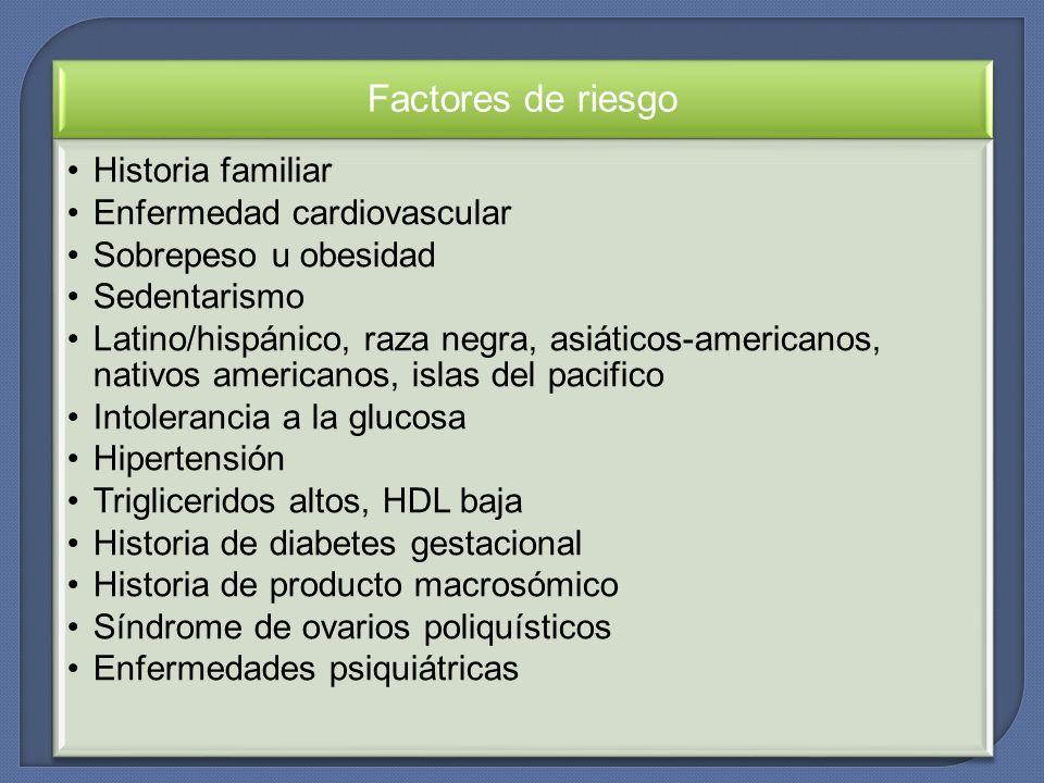 Factores de riesgo Historia familiar Enfermedad cardiovascular Sobrepeso u obesidad Sedentarismo Latino/hispánico, raza negra, asiáticos-americanos, n