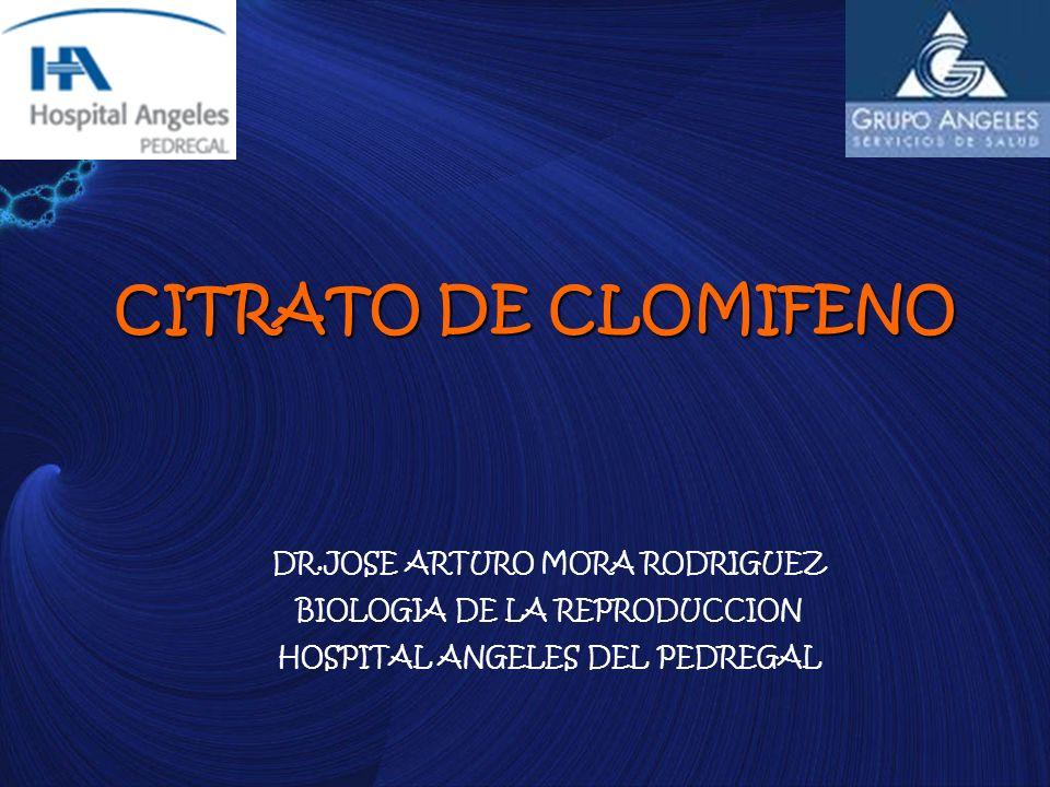 CITRATO DE CLOMIFENO DR.JOSE ARTURO MORA RODRIGUEZ BIOLOGIA DE LA REPRODUCCION HOSPITAL ANGELES DEL PEDREGAL