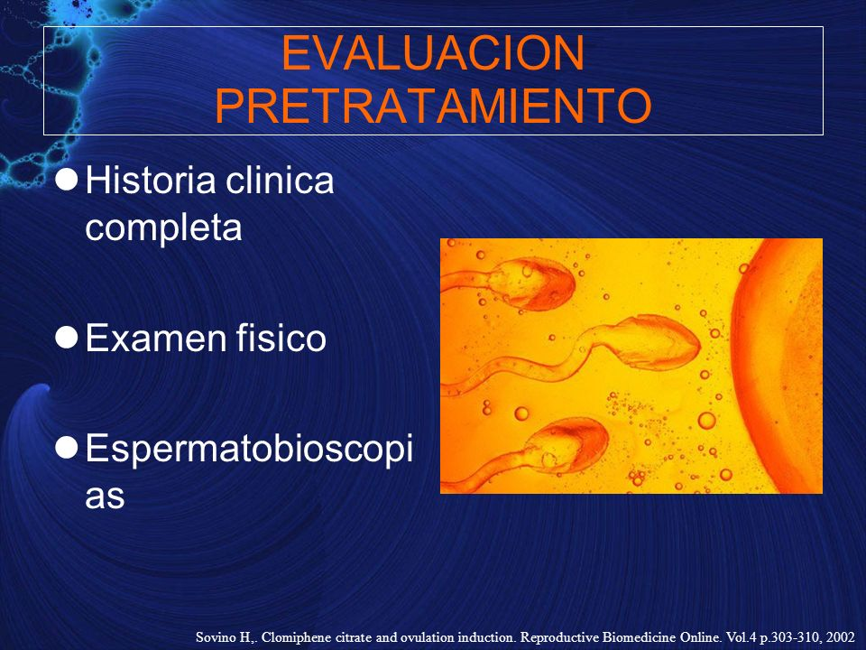 EVALUACION PRETRATAMIENTO Historia clinica completa Examen fisico Espermatobioscopi as Sovino H,. Clomiphene citrate and ovulation induction. Reproduc