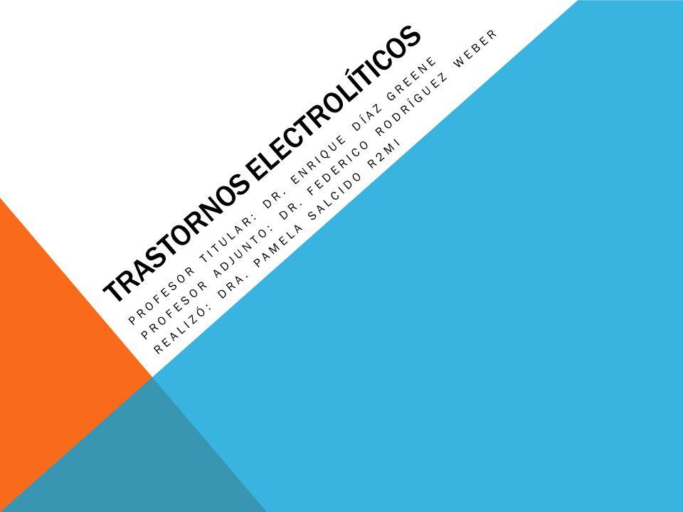 TRASTORNOS ELECTROLÍTICOS PROFESOR TITULAR: DR. ENRIQUE DÍAZ GREENE PROFESOR ADJUNTO: DR. FEDERICO RODRÍGUEZ WEBER REALIZÓ: DRA. PAMELA SALCIDO R2MI