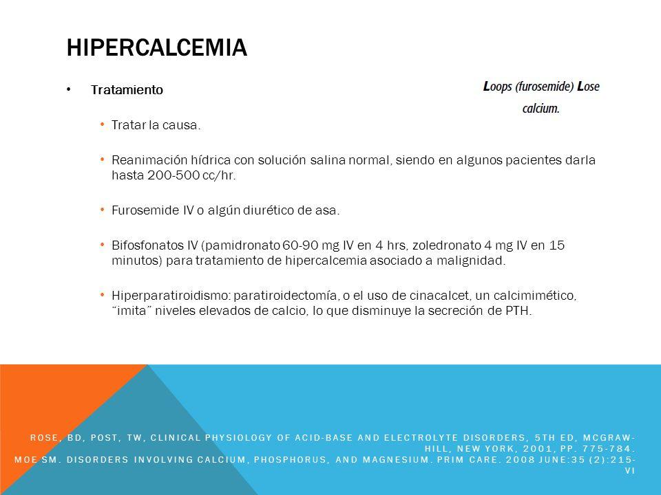 HIPERCALCEMIA Tratamiento Tratar la causa. Reanimación hídrica con solución salina normal, siendo en algunos pacientes darla hasta 200-500 cc/hr. Furo
