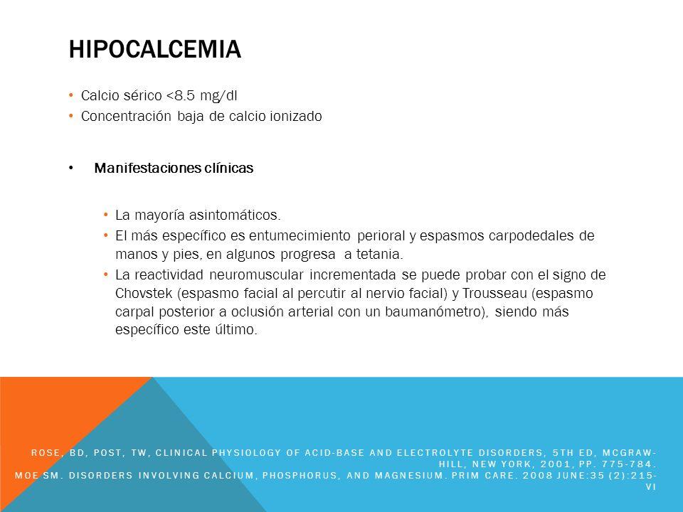 HIPOCALCEMIA Calcio sérico <8.5 mg/dl Concentración baja de calcio ionizado Manifestaciones clínicas La mayoría asintomáticos. El más específico es en