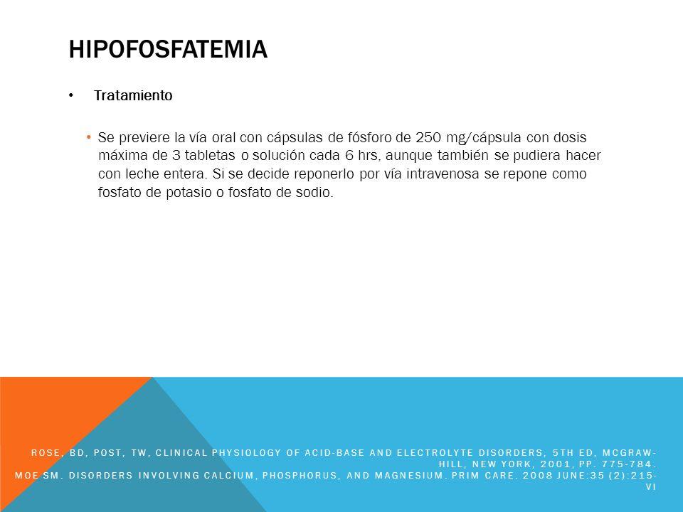 HIPOFOSFATEMIA Tratamiento Se previere la vía oral con cápsulas de fósforo de 250 mg/cápsula con dosis máxima de 3 tabletas o solución cada 6 hrs, aun