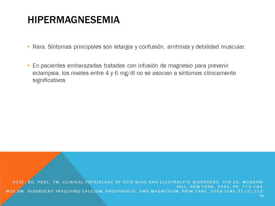 HIPERMAGNESEMIA Rara. Síntomas principales son letargia y confusión, arritmias y debilidad muscular. En pacientes embarazadas tratadas con infusión de
