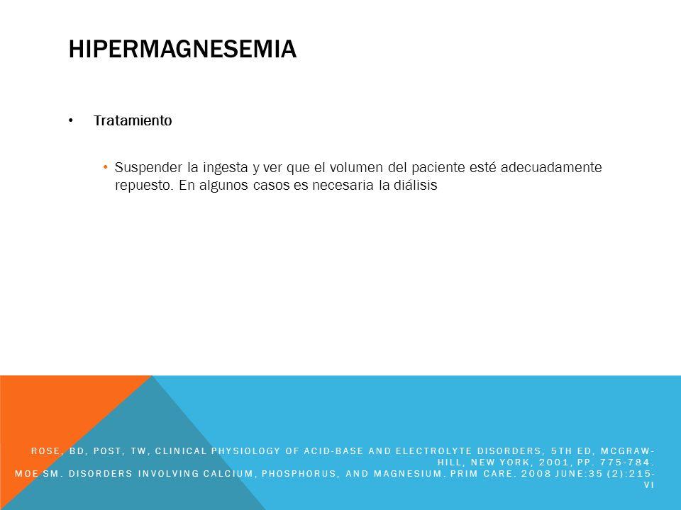 HIPERMAGNESEMIA Tratamiento Suspender la ingesta y ver que el volumen del paciente esté adecuadamente repuesto. En algunos casos es necesaria la diáli