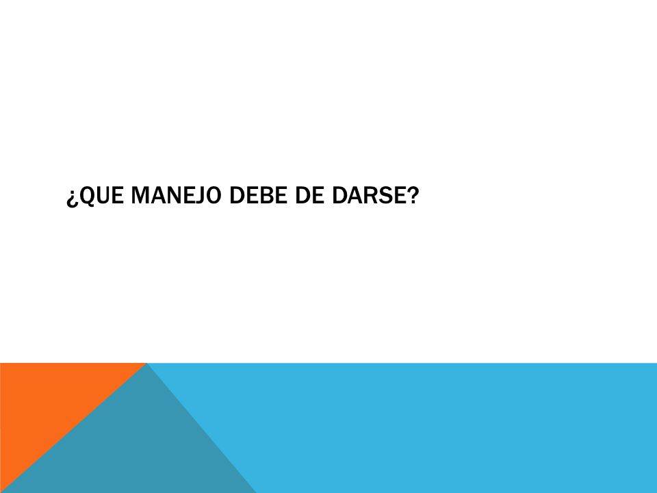 ¿QUE MANEJO DEBE DE DARSE?