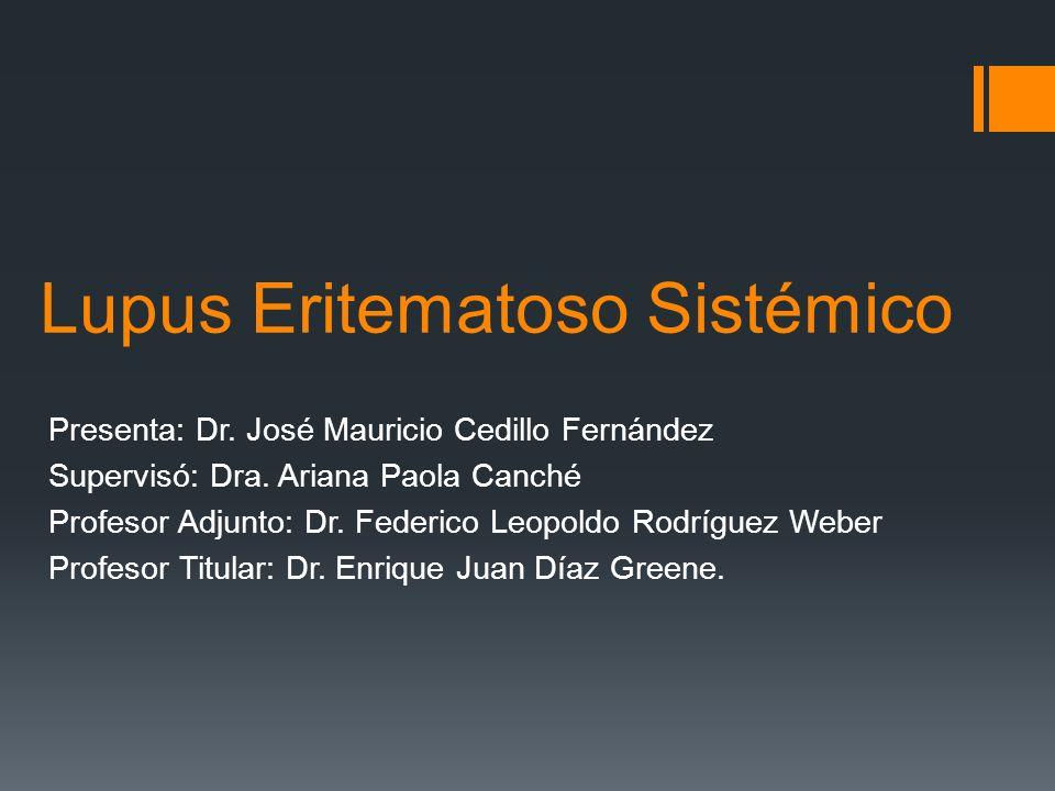 Lupus Eritematoso Sistémico Presenta: Dr. José Mauricio Cedillo Fernández Supervisó: Dra. Ariana Paola Canché Profesor Adjunto: Dr. Federico Leopoldo