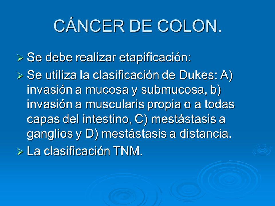 CÁNCER DE COLON. Se debe realizar etapificación: Se debe realizar etapificación: Se utiliza la clasificación de Dukes: A) invasión a mucosa y submucos