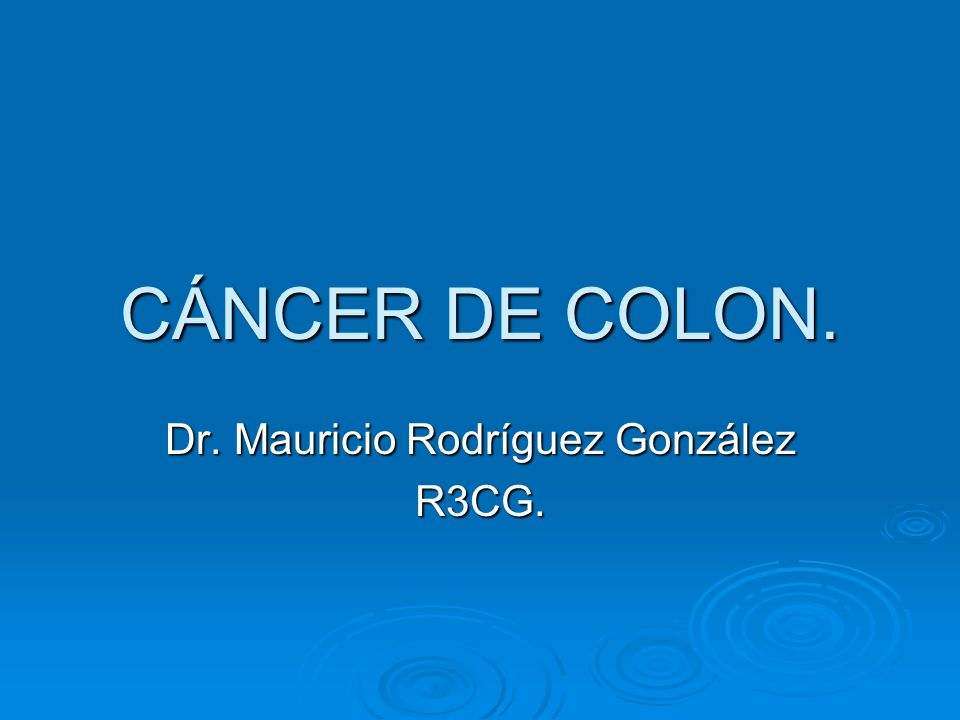 CÁNCER DE COLON. Dr. Mauricio Rodríguez González R3CG.