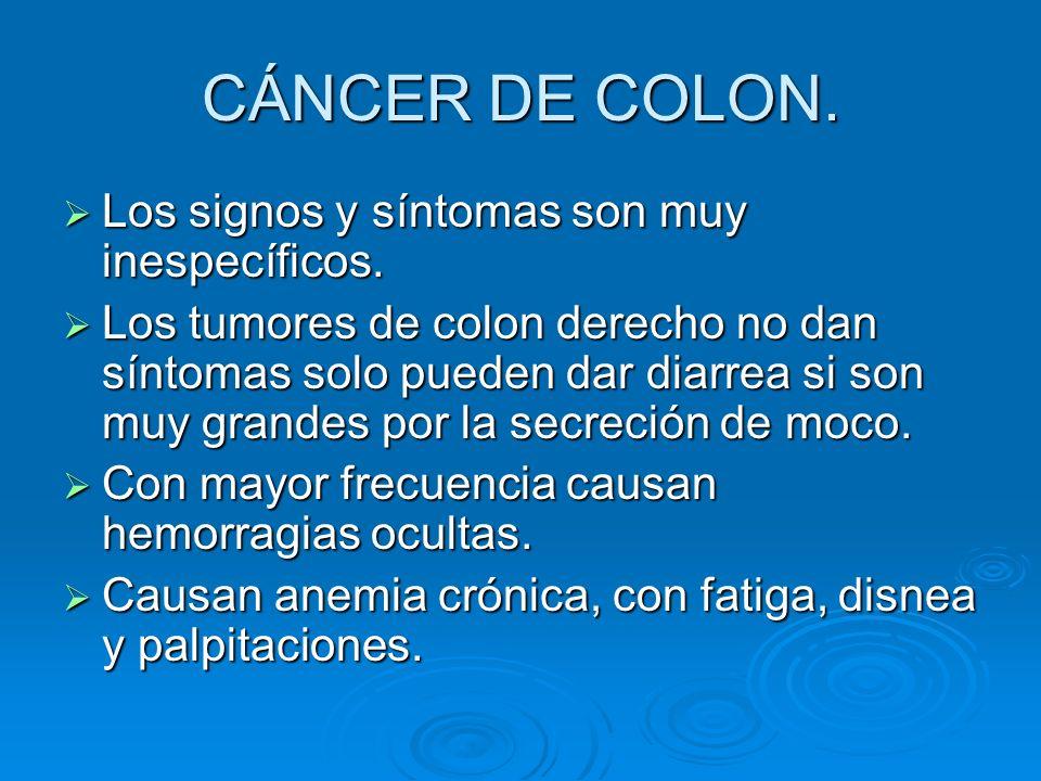 CÁNCER DE COLON. Los signos y síntomas son muy inespecíficos. Los signos y síntomas son muy inespecíficos. Los tumores de colon derecho no dan síntoma