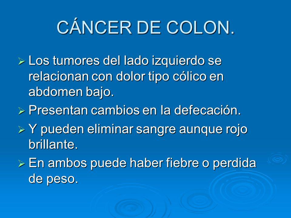 CÁNCER DE COLON. Los tumores del lado izquierdo se relacionan con dolor tipo cólico en abdomen bajo. Los tumores del lado izquierdo se relacionan con