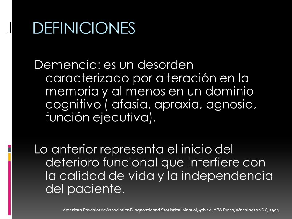 DEFINICIONES Demencia: es un desorden caracterizado por alteración en la memoria y al menos en un dominio cognitivo ( afasia, apraxia, agnosia, funció