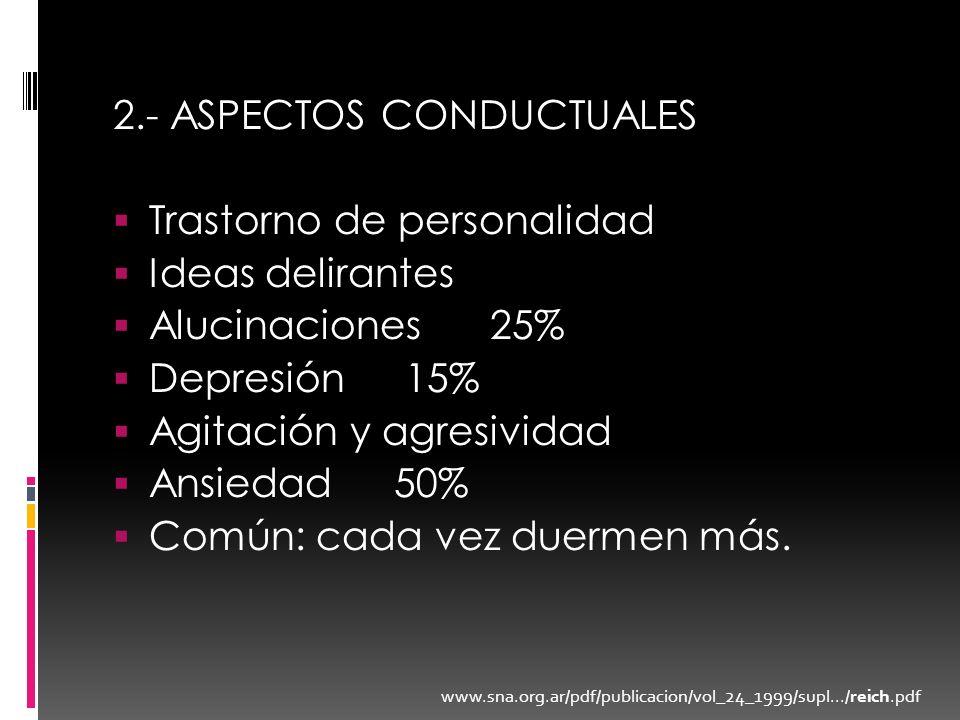 2.- ASPECTOS CONDUCTUALES Trastorno de personalidad Ideas delirantes Alucinaciones25% Depresión 15% Agitación y agresividad Ansiedad 50% Común: cada v