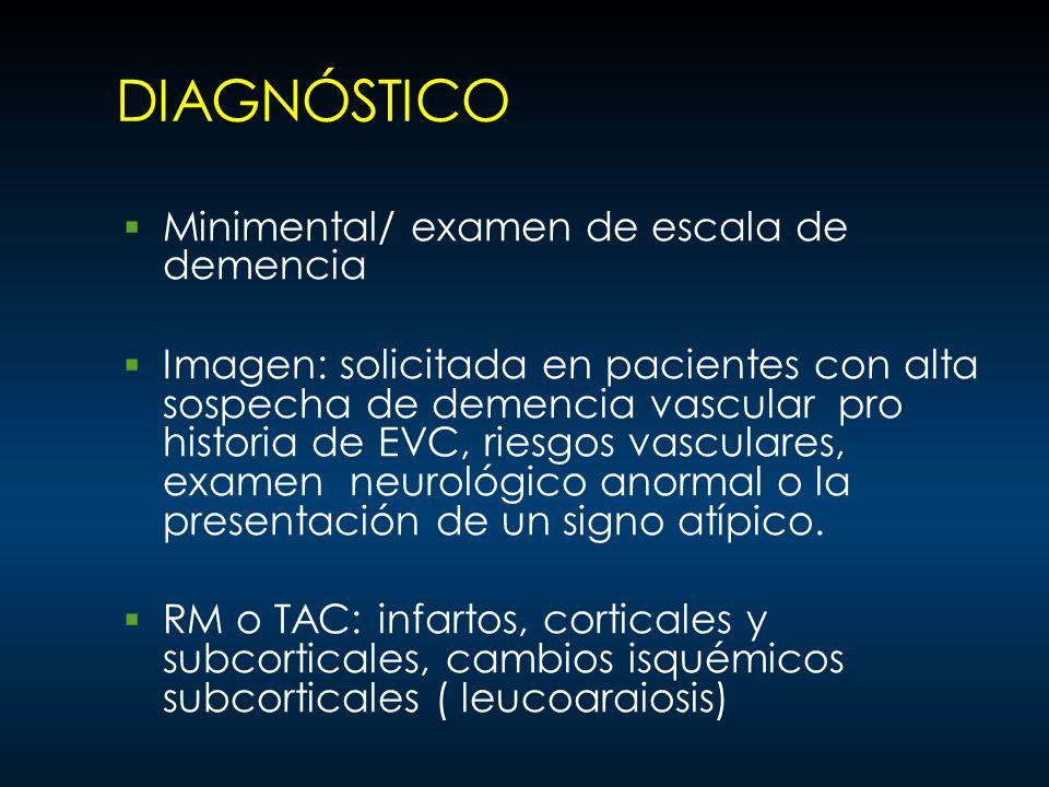 DIAGNÓSTICO Minimental/ examen de escala de demencia Imagen: solicitada en pacientes con alta sospecha de demencia vascular pro historia de EVC, riesg
