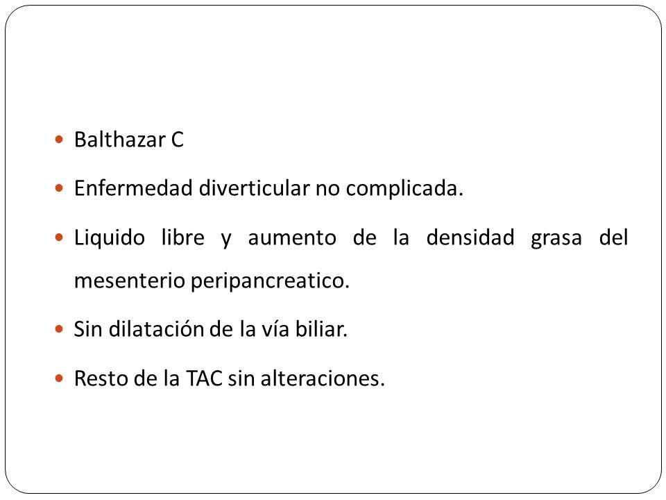 Balthazar C Enfermedad diverticular no complicada. Liquido libre y aumento de la densidad grasa del mesenterio peripancreatico. Sin dilatación de la v