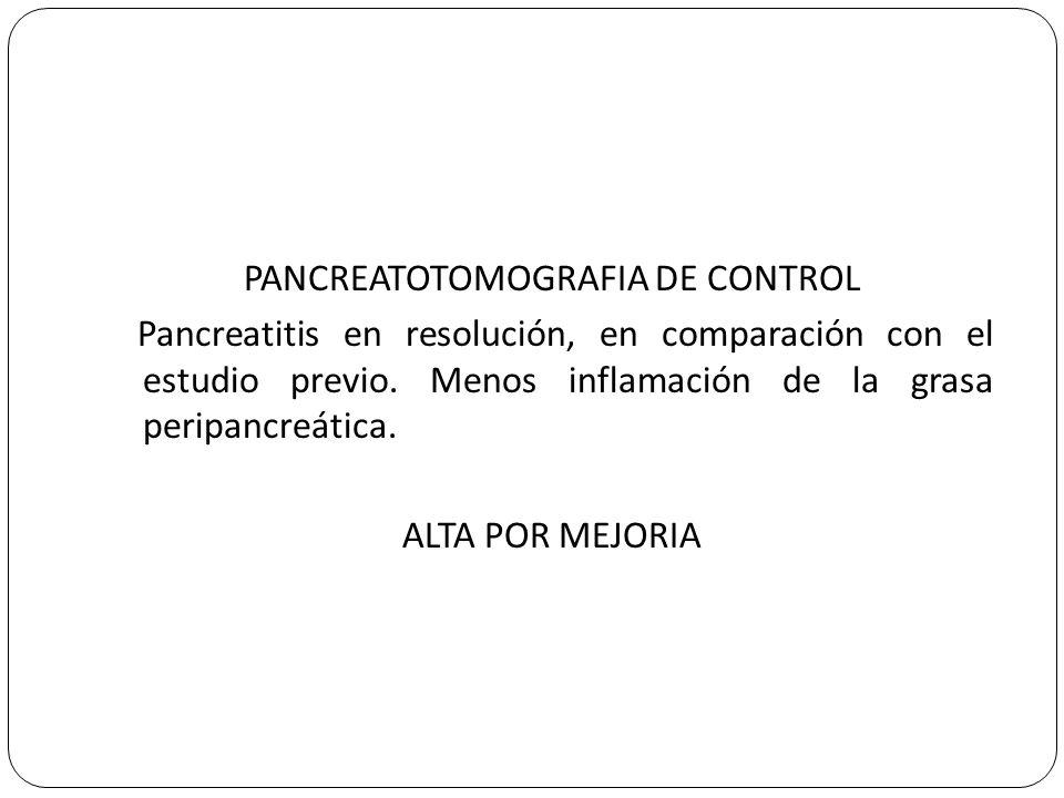 PANCREATOTOMOGRAFIA DE CONTROL Pancreatitis en resolución, en comparación con el estudio previo. Menos inflamación de la grasa peripancreática. ALTA P