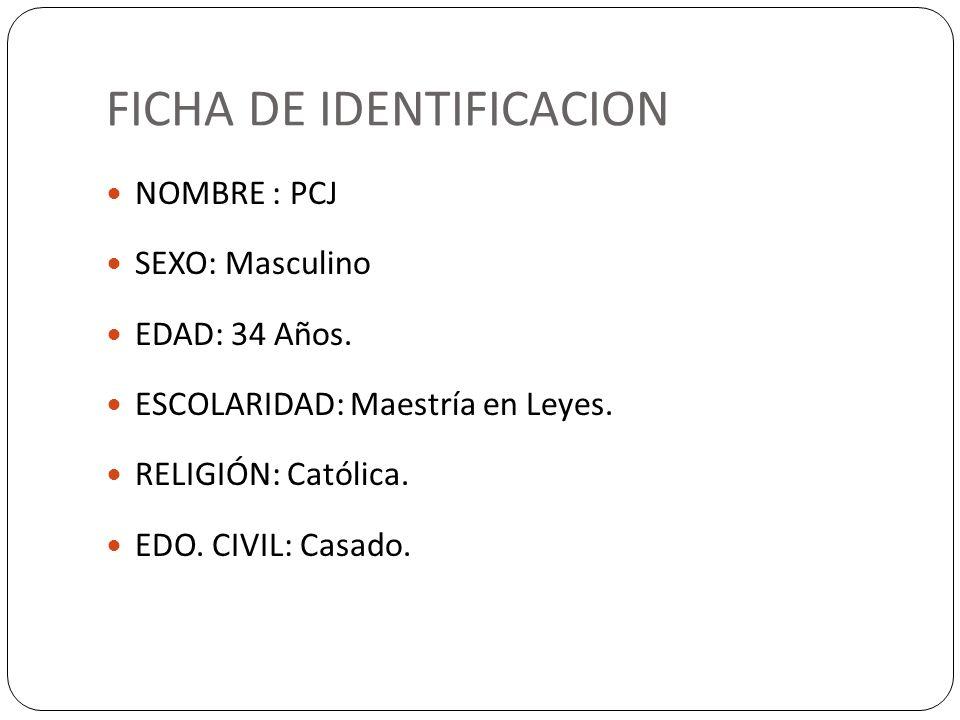 FICHA DE IDENTIFICACION NOMBRE : PCJ SEXO: Masculino EDAD: 34 Años. ESCOLARIDAD: Maestría en Leyes. RELIGIÓN: Católica. EDO. CIVIL: Casado.