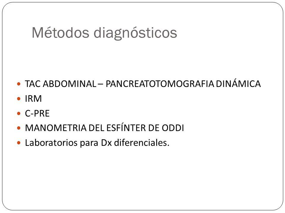 Métodos diagnósticos TAC ABDOMINAL – PANCREATOTOMOGRAFIA DINÁMICA IRM C-PRE MANOMETRIA DEL ESFÍNTER DE ODDI Laboratorios para Dx diferenciales.