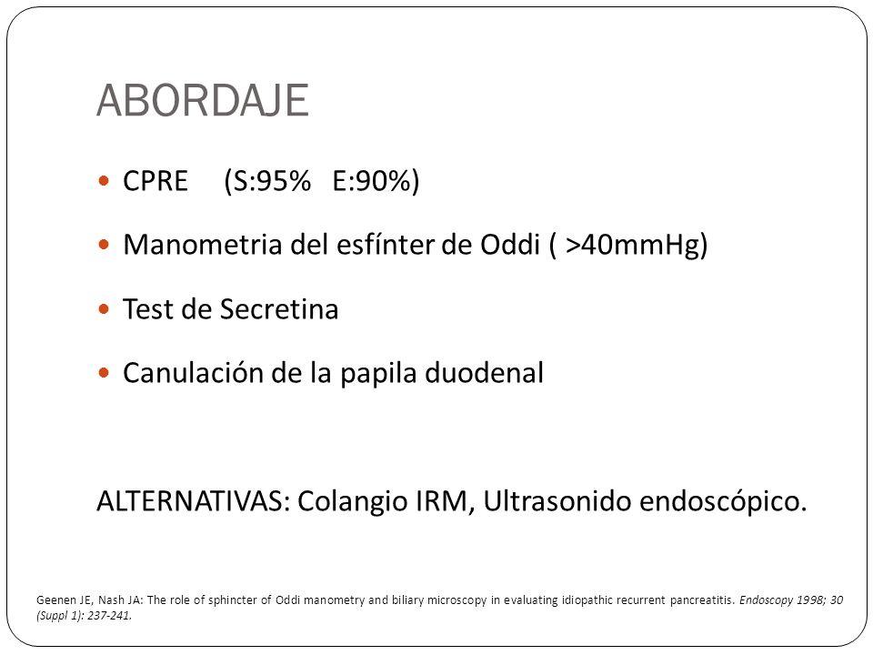 ABORDAJE CPRE (S:95% E:90%) Manometria del esfínter de Oddi ( >40mmHg) Test de Secretina Canulación de la papila duodenal ALTERNATIVAS: Colangio IRM,