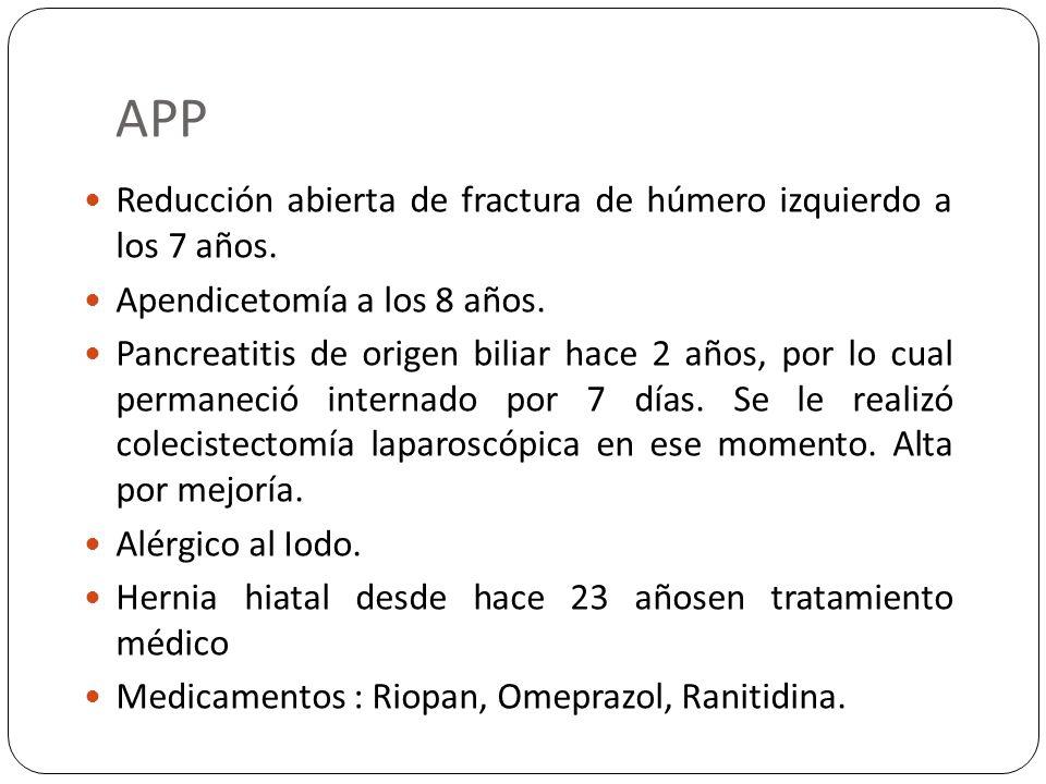 APP Reducción abierta de fractura de húmero izquierdo a los 7 años. Apendicetomía a los 8 años. Pancreatitis de origen biliar hace 2 años, por lo cual