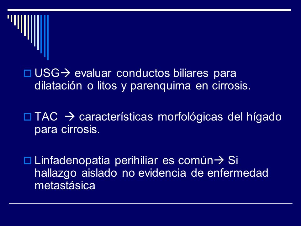 USG evaluar conductos biliares para dilatación o litos y parenquima en cirrosis. TAC características morfológicas del hígado para cirrosis. Linfadenop
